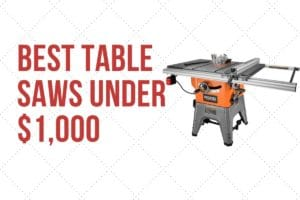 The Best Table Saws You Can Buy For Under $1,000: Buyer's Guide 6